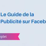 Le Guide Complet de la Publicité sur Facebook
