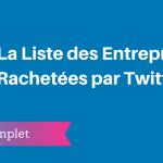 La Liste des Entreprises Rachetées par Twitter