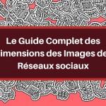 Le Guide Complet des Dimensions des Images des Réseaux sociaux