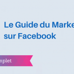 Le Guide Complet du Marketing sur Facebook