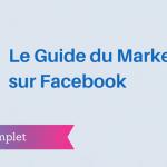 Le Guide Complet du Marketing sur Facebook