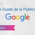 Le Guide Complet de la Publicité sur Google