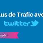 Un Guide Compréhensif pour Avoir plus de Trafic avec Twitter