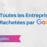 La Liste des Entreprises Rachetées par Google