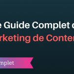 Le Guide Complet du Marketing de Contenus